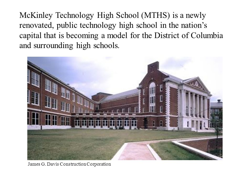 McKinley Technology High School (MTHS) is a newly renovated, public technology high school in the nation's capital that is becoming a model for the District of Columbia and surrounding high schools.