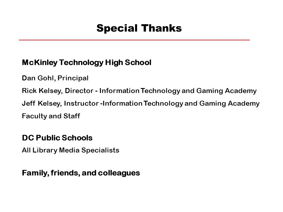 Special Thanks McKinley Technology High School Dan Gohl, Principal Rick Kelsey, Director - Information Technology and Gaming Academy Jeff Kelsey, Instructor -Information Technology and Gaming Academy Faculty and Staff DC Public Schools All Library Media Specialists Family, friends, and colleagues