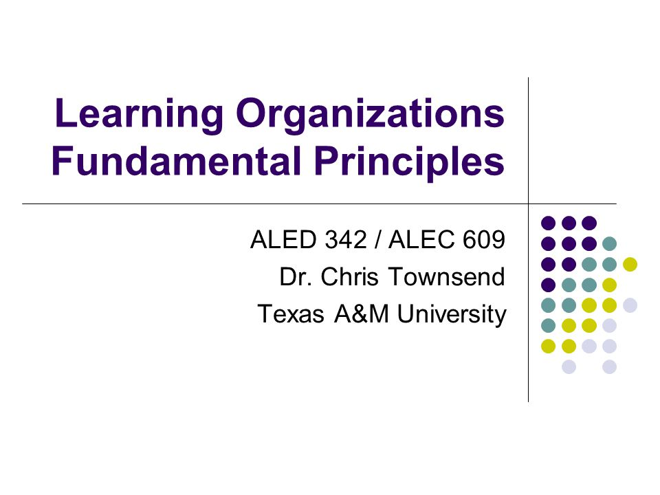 Learning Organizations Fundamental Principles ALED 342 / ALEC 609 Dr.