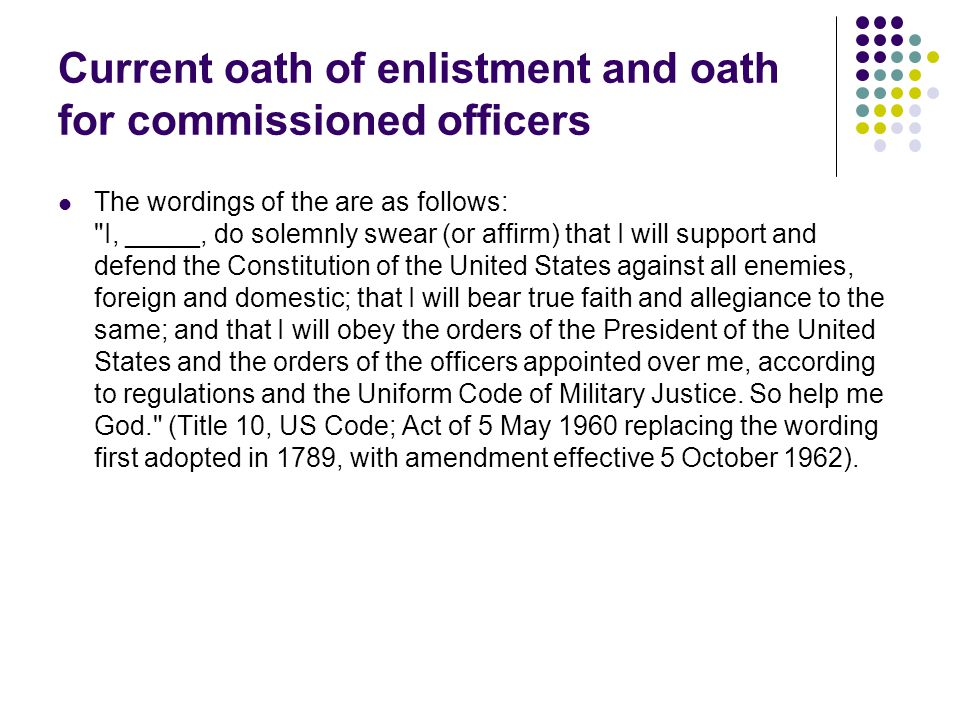Current oath of enlistment and oath for commissioned officers The wordings of the are as follows: I, _____, do solemnly swear (or affirm) that I will support and defend the Constitution of the United States against all enemies, foreign and domestic; that I will bear true faith and allegiance to the same; and that I will obey the orders of the President of the United States and the orders of the officers appointed over me, according to regulations and the Uniform Code of Military Justice.