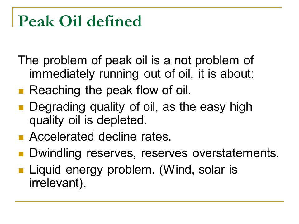 Peak Oil defined The problem of peak oil is a not problem of immediately running out of oil, it is about: Reaching the peak flow of oil.