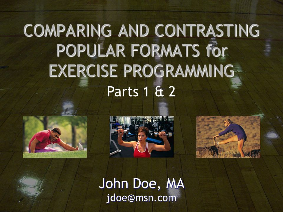 COMPARING AND CONTRASTING POPULAR FORMATS for EXERCISE PROGRAMMING John Doe, MA jdoe@msn.com Parts 1 & 2