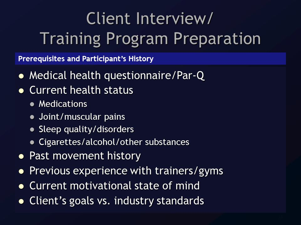 12 Client Interview/ Training Program Preparation Prerequisites and Participant's History Medical health questionnaire/Par-Q Medical health questionnaire/Par-Q Current health status Current health status Medications Medications Joint/muscular pains Joint/muscular pains Sleep quality/disorders Sleep quality/disorders Cigarettes/alcohol/other substances Cigarettes/alcohol/other substances Past movement history Past movement history Previous experience with trainers/gyms Previous experience with trainers/gyms Current motivational state of mind Current motivational state of mind Client's goals vs.