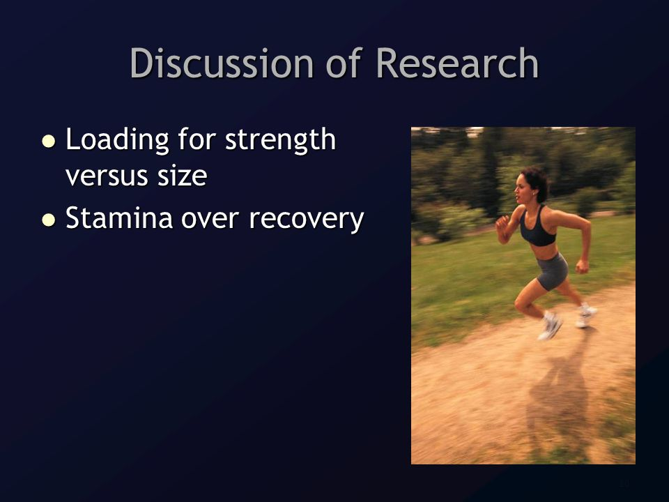20 Discussion of Research Loading for strength versus size Loading for strength versus size Stamina over recovery Stamina over recovery
