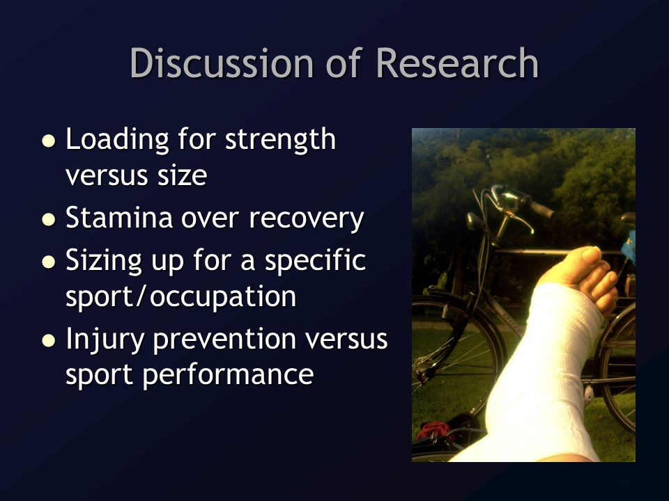 22 Discussion of Research Loading for strength versus size Loading for strength versus size Stamina over recovery Stamina over recovery Sizing up for a specific sport/occupation Sizing up for a specific sport/occupation Injury prevention versus sport performance Injury prevention versus sport performance