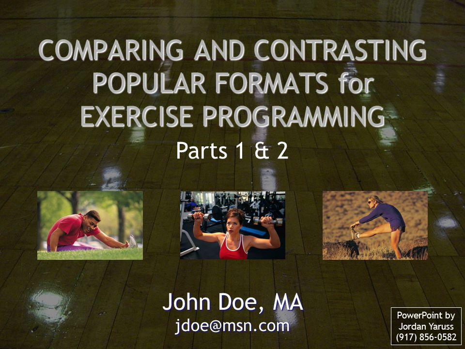 COMPARING AND CONTRASTING POPULAR FORMATS for EXERCISE PROGRAMMING John Doe, MA jdoe@msn.com Parts 1 & 2 PowerPoint by Jordan Yaruss (917) 856-0582