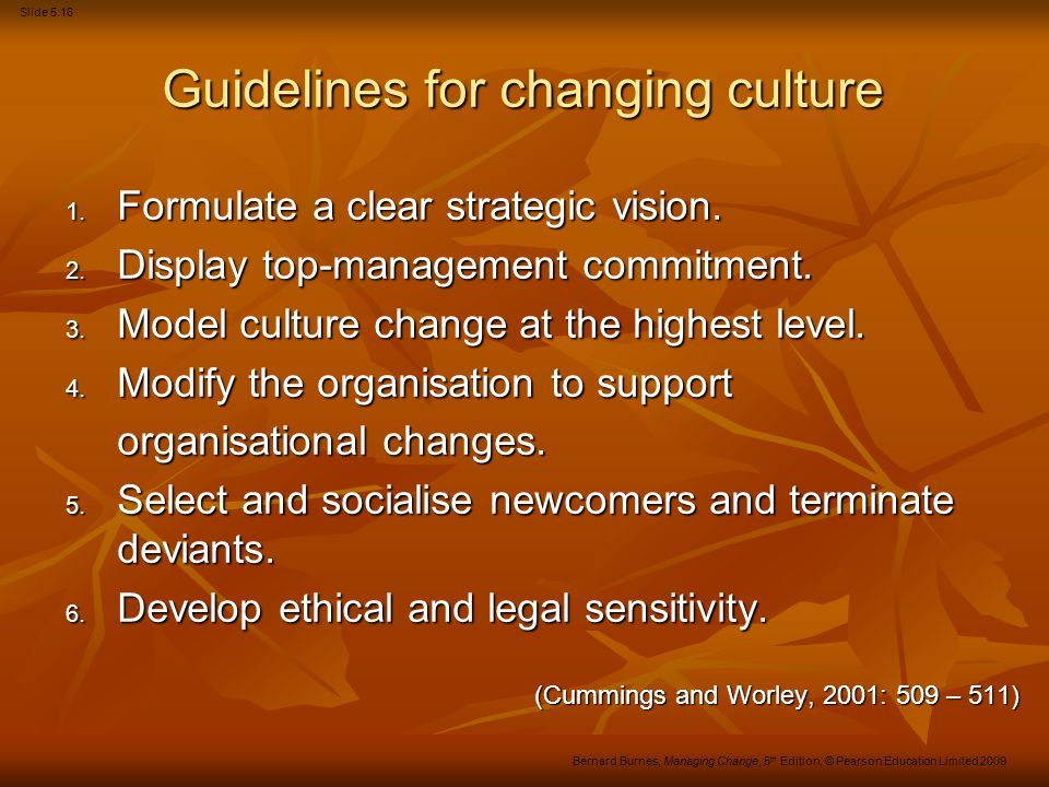 Slide 5.16 Bernard Burnes, Managing Change, 5 th Edition, © Pearson Education Limited 2009 Guidelines for changing culture 1. Formulate a clear strate