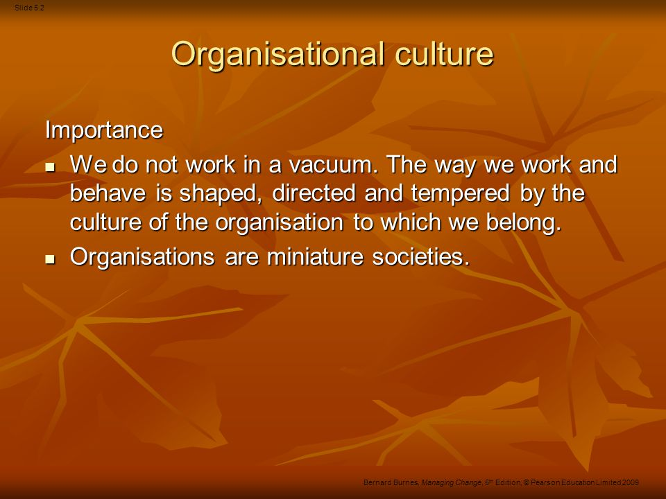 Slide 5.2 Bernard Burnes, Managing Change, 5 th Edition, © Pearson Education Limited 2009 Organisational culture Importance We do not work in a vacuum