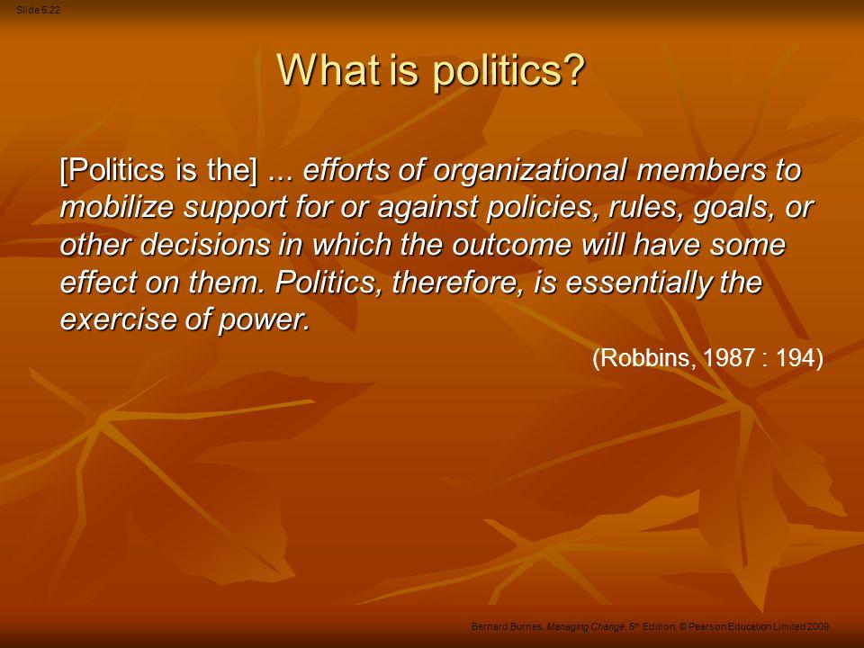 Slide 5.22 Bernard Burnes, Managing Change, 5 th Edition, © Pearson Education Limited 2009 What is politics? [Politics is the]... efforts of organizat