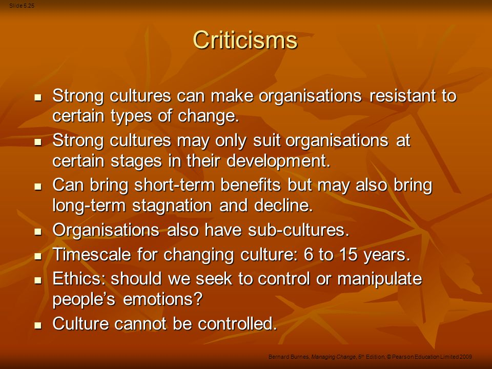 Slide 5.25 Bernard Burnes, Managing Change, 5 th Edition, © Pearson Education Limited 2009 Criticisms Strong cultures can make organisations resistant