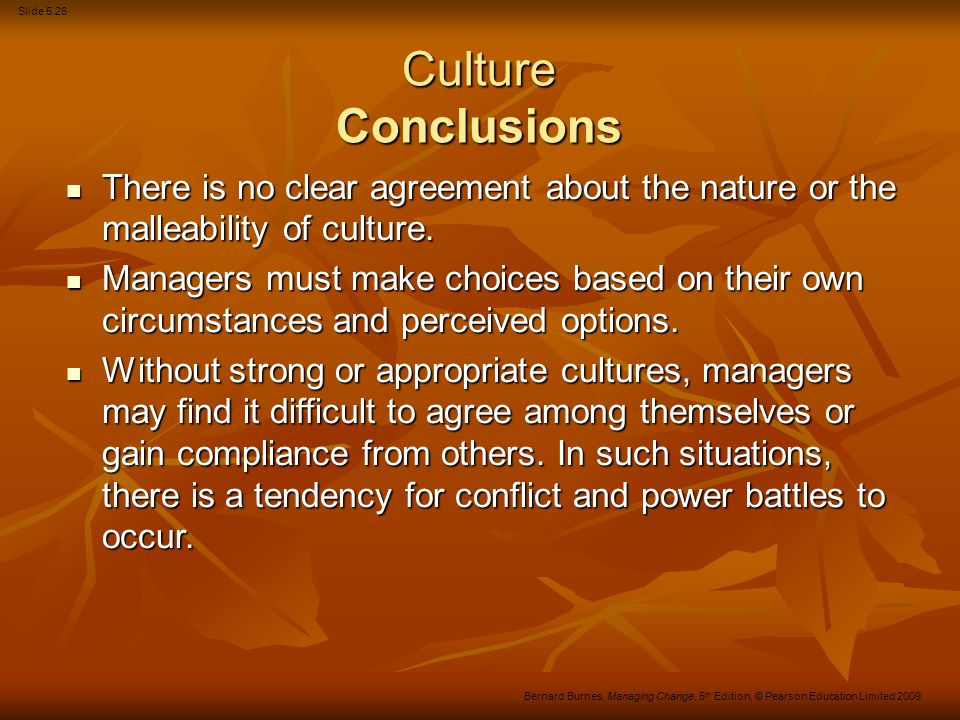 Slide 5.26 Bernard Burnes, Managing Change, 5 th Edition, © Pearson Education Limited 2009 Culture Conclusions There is no clear agreement about the n