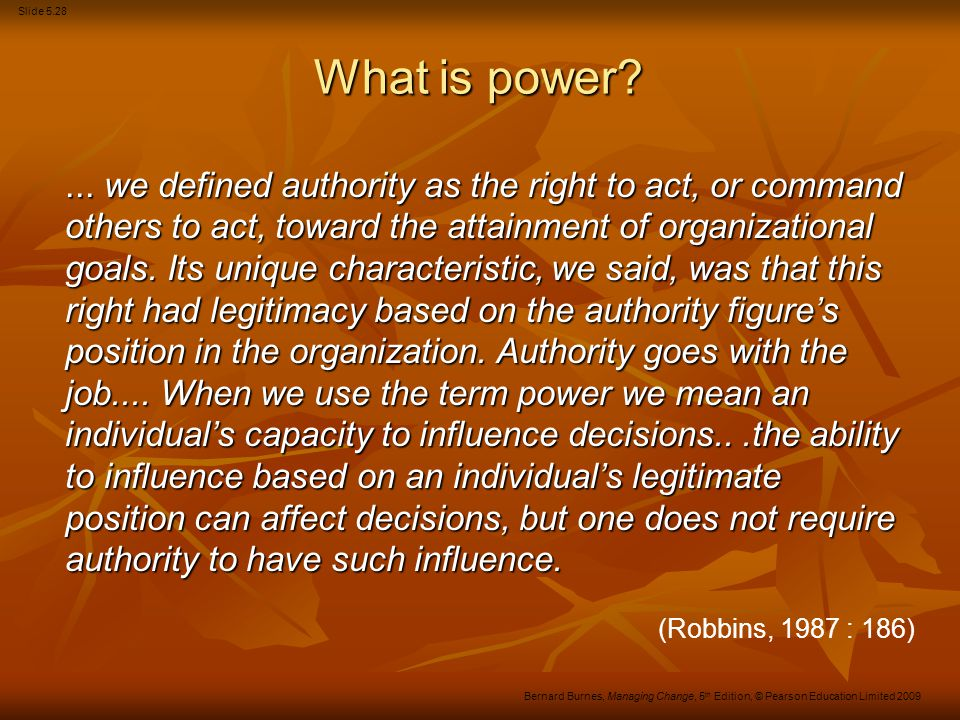 Slide 5.28 Bernard Burnes, Managing Change, 5 th Edition, © Pearson Education Limited 2009 What is power?... we defined authority as the right to act,