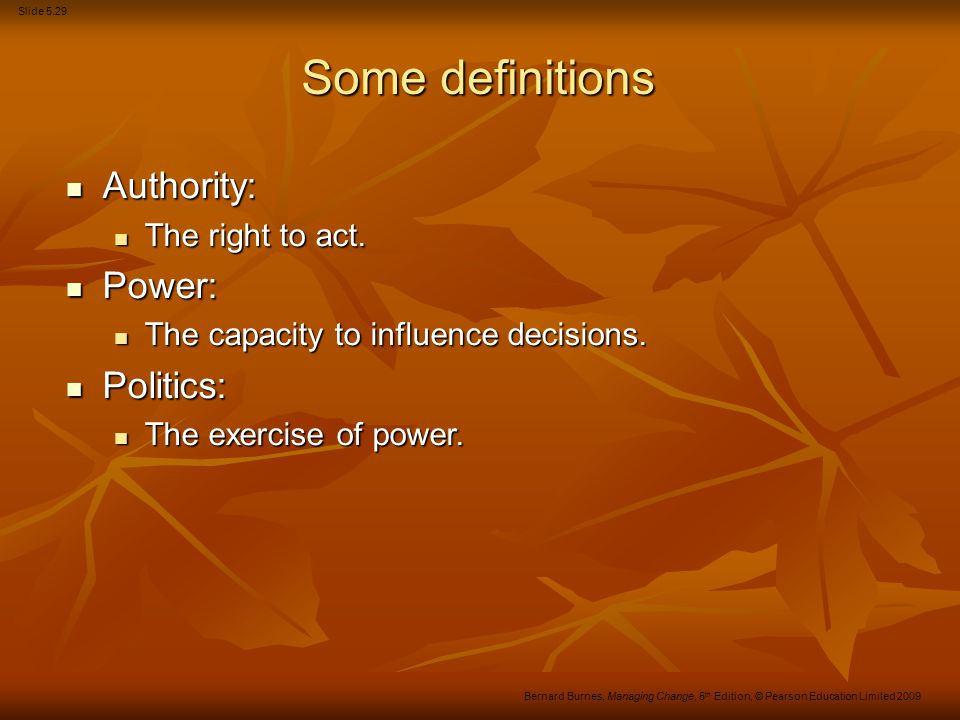 Slide 5.29 Bernard Burnes, Managing Change, 5 th Edition, © Pearson Education Limited 2009 Some definitions Authority: Authority: The right to act. Th