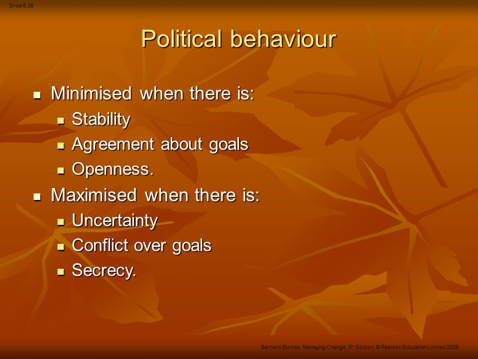 Slide 5.38 Bernard Burnes, Managing Change, 5 th Edition, © Pearson Education Limited 2009 Political behaviour Minimised when there is: Minimised when