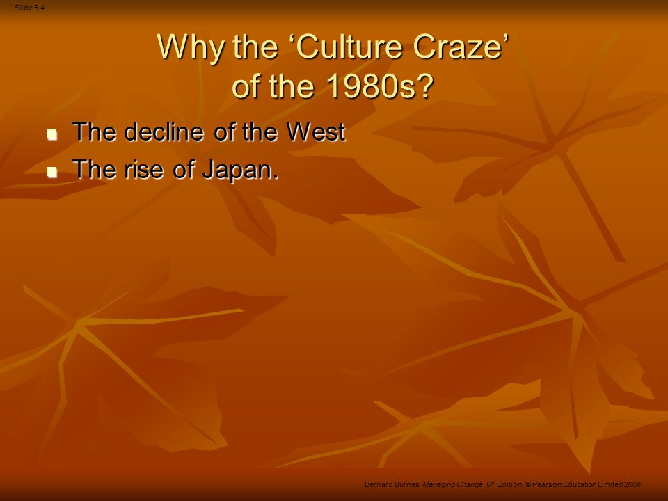 Slide 5.4 Bernard Burnes, Managing Change, 5 th Edition, © Pearson Education Limited 2009 Why the 'Culture Craze' of the 1980s? The decline of the Wes