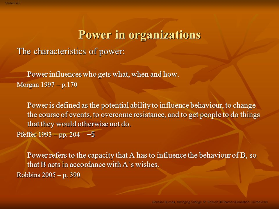Slide 5.43 Bernard Burnes, Managing Change, 5 th Edition, © Pearson Education Limited 2009 Power in organizations The characteristics of power: Power