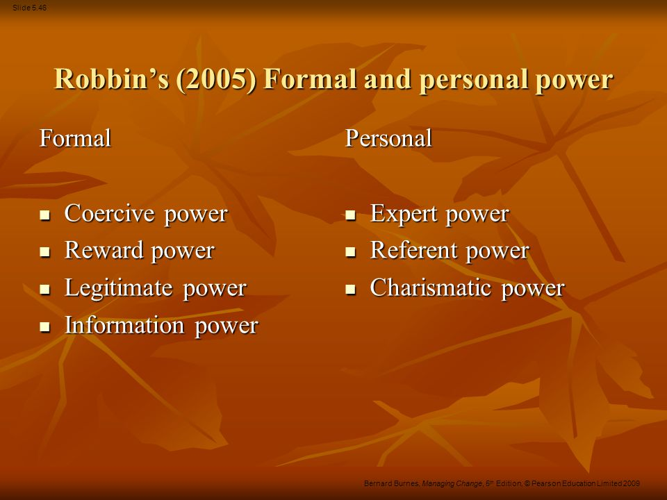 Slide 5.46 Bernard Burnes, Managing Change, 5 th Edition, © Pearson Education Limited 2009 Robbin's (2005) Formal and personal power Formal Coercive p