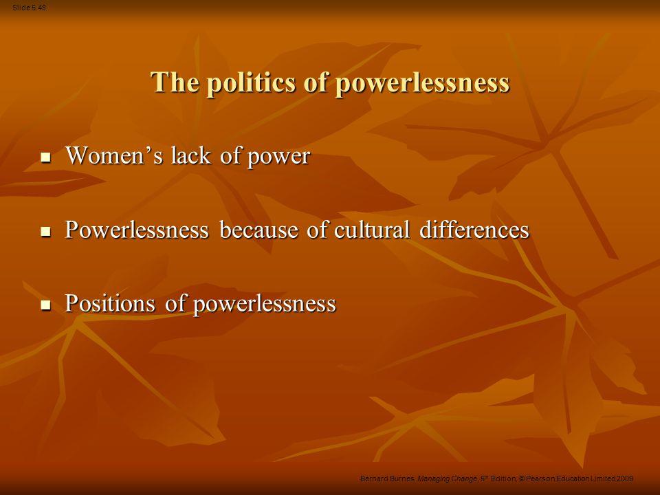 Slide 5.48 Bernard Burnes, Managing Change, 5 th Edition, © Pearson Education Limited 2009 The politics of powerlessness Women's lack of power Women's