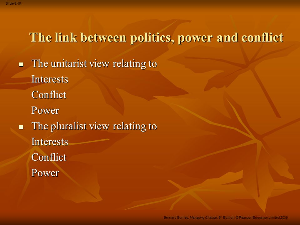 Slide 5.49 Bernard Burnes, Managing Change, 5 th Edition, © Pearson Education Limited 2009 The link between politics, power and conflict The unitarist