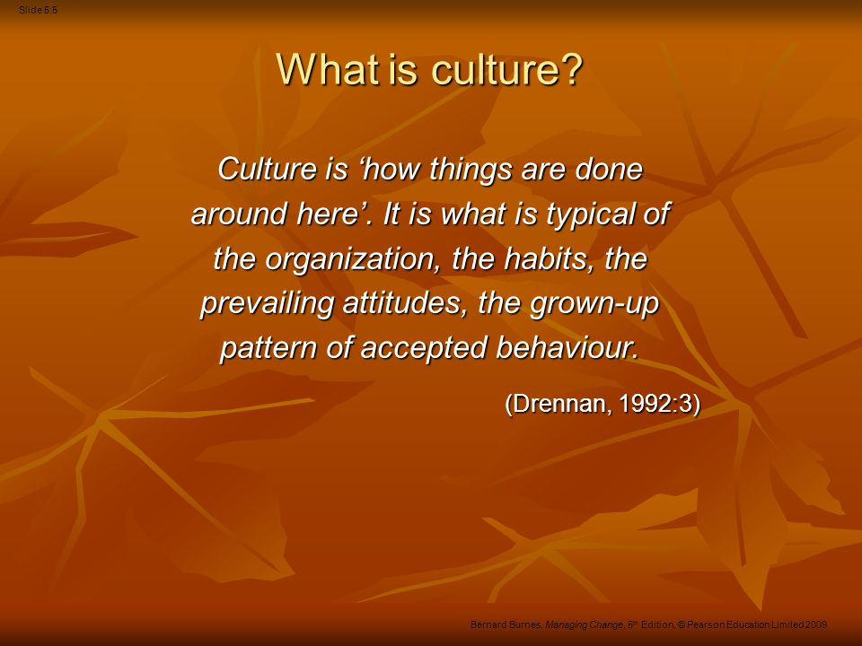 Slide 5.26 Bernard Burnes, Managing Change, 5 th Edition, © Pearson Education Limited 2009 Culture Conclusions There is no clear agreement about the nature or the malleability of culture.
