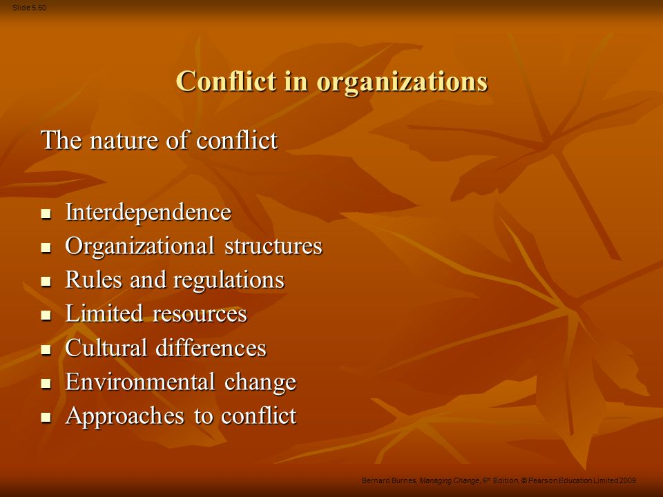 Slide 5.50 Bernard Burnes, Managing Change, 5 th Edition, © Pearson Education Limited 2009 Conflict in organizations The nature of conflict Interdepen
