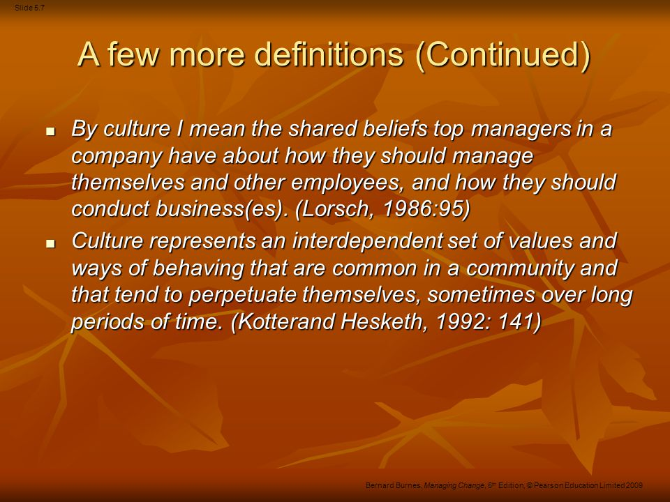 Slide 5.18 Bernard Burnes, Managing Change, 5 th Edition, © Pearson Education Limited 2009 Figure 5.1 The major elements of culture Source: From CUMMINGS/WORLEY.