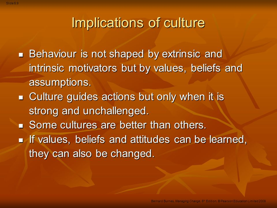Slide 5.9 Bernard Burnes, Managing Change, 5 th Edition, © Pearson Education Limited 2009 Implications of culture Behaviour is not shaped by extrinsic