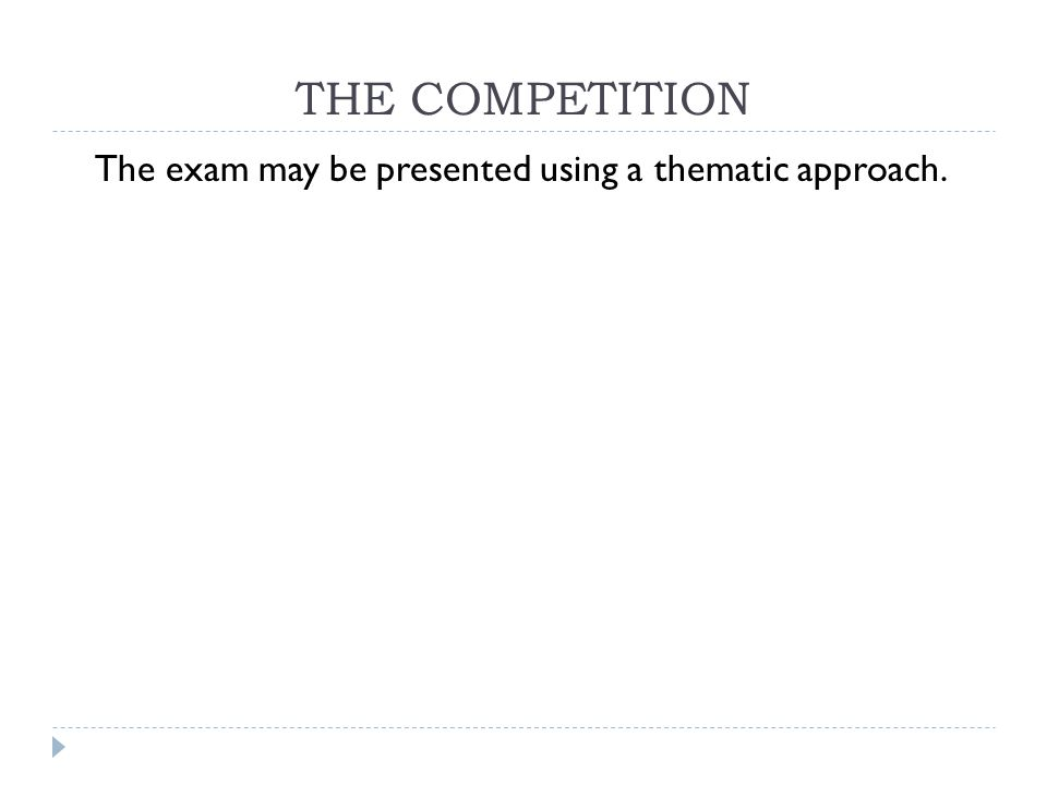 THE COMPETITION The exam may be presented using a thematic approach.