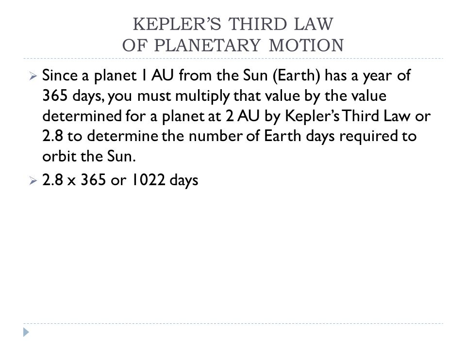 KEPLER'S THIRD LAW OF PLANETARY MOTION  Since a planet 1 AU from the Sun (Earth) has a year of 365 days, you must multiply that value by the value determined for a planet at 2 AU by Kepler's Third Law or 2.8 to determine the number of Earth days required to orbit the Sun.