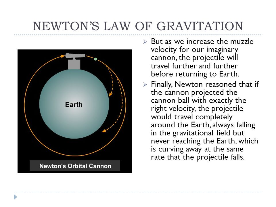 NEWTON'S LAW OF GRAVITATION  But as we increase the muzzle velocity for our imaginary cannon, the projectile will travel further and further before returning to Earth.