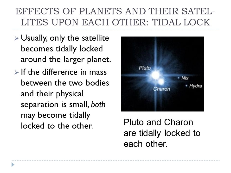 EFFECTS OF PLANETS AND THEIR SATEL- LITES UPON EACH OTHER: TIDAL LOCK  Usually, only the satellite becomes tidally locked around the larger planet.