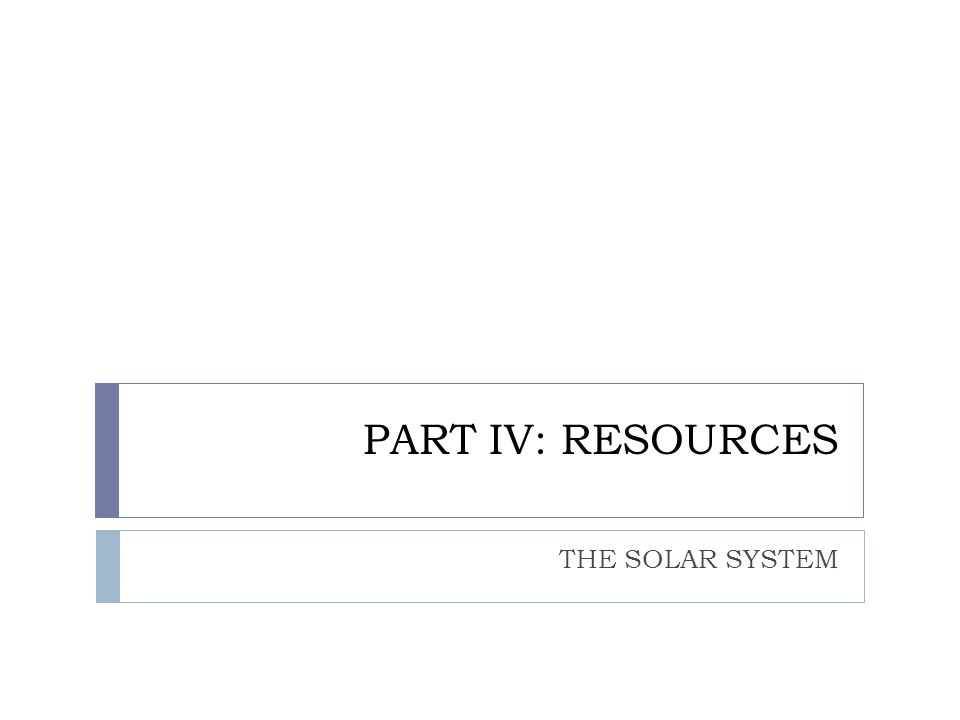 PART IV: RESOURCES THE SOLAR SYSTEM