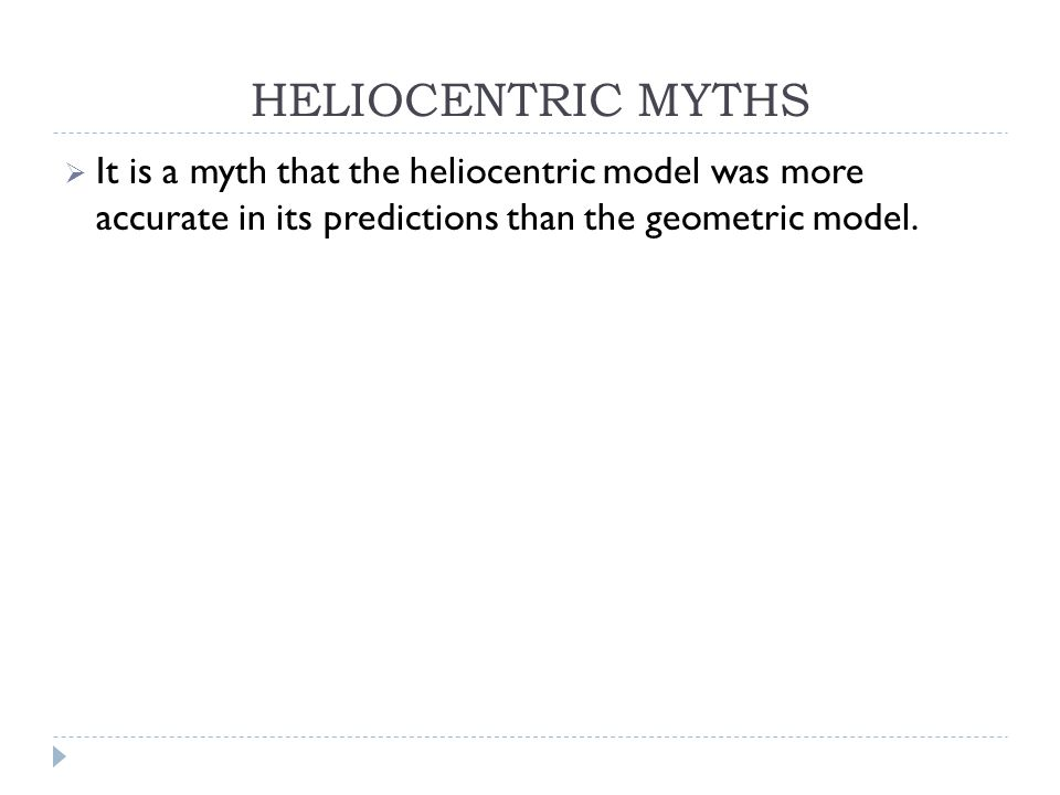 HELIOCENTRIC MYTHS  It is a myth that the heliocentric model was more accurate in its predictions than the geometric model.