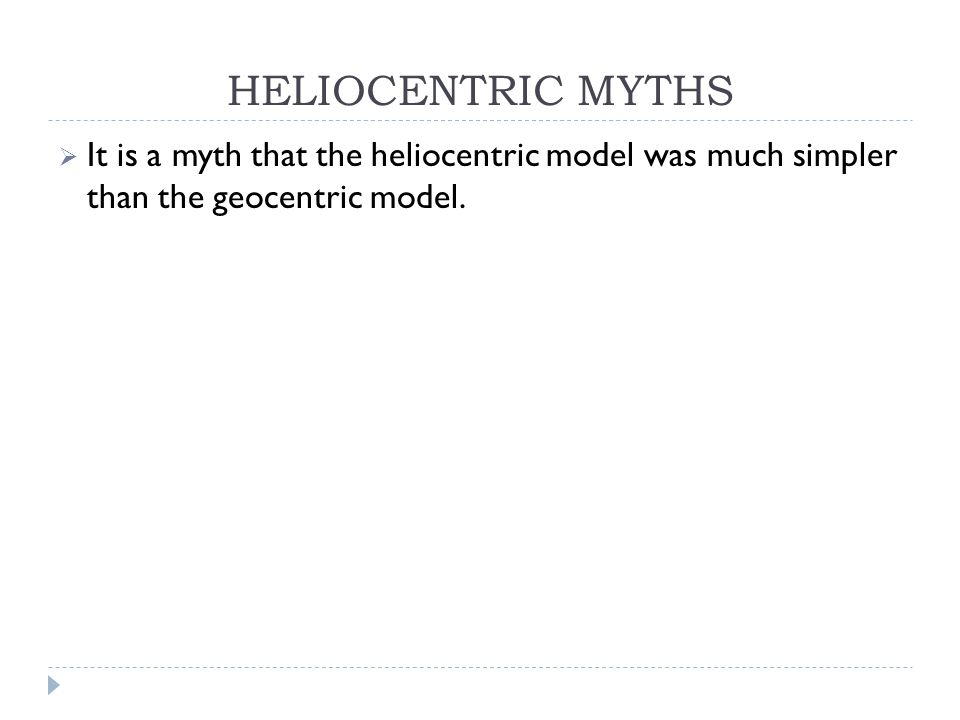 HELIOCENTRIC MYTHS  It is a myth that the heliocentric model was much simpler than the geocentric model.