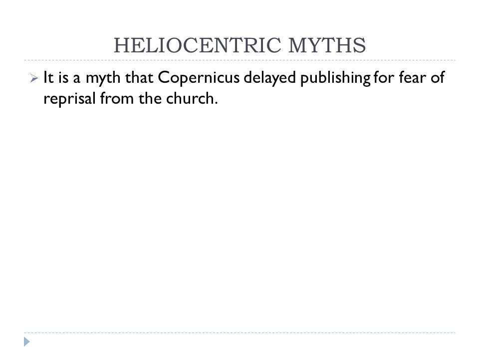 HELIOCENTRIC MYTHS  It is a myth that Copernicus delayed publishing for fear of reprisal from the church.
