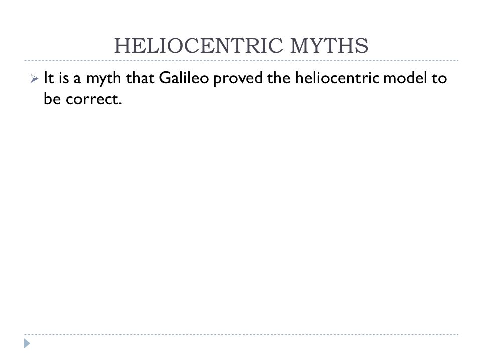 HELIOCENTRIC MYTHS  It is a myth that Galileo proved the heliocentric model to be correct.