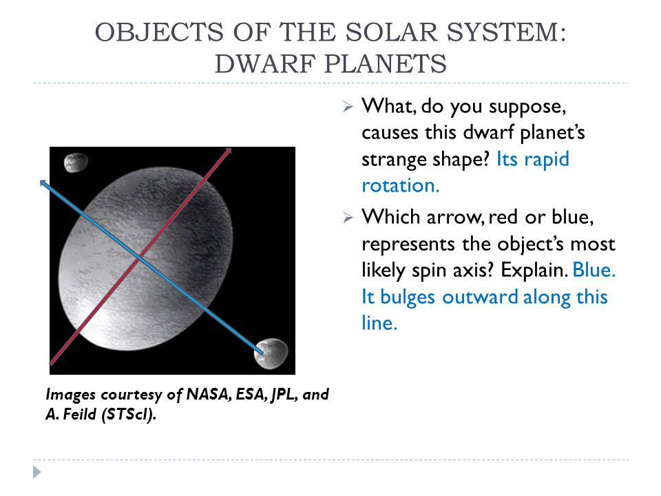 OBJECTS OF THE SOLAR SYSTEM: DWARF PLANETS  What, do you suppose, causes this dwarf planet's strange shape.