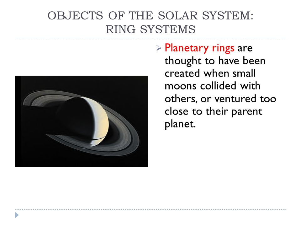 OBJECTS OF THE SOLAR SYSTEM: RING SYSTEMS  Planetary rings are thought to have been created when small moons collided with others, or ventured too close to their parent planet.