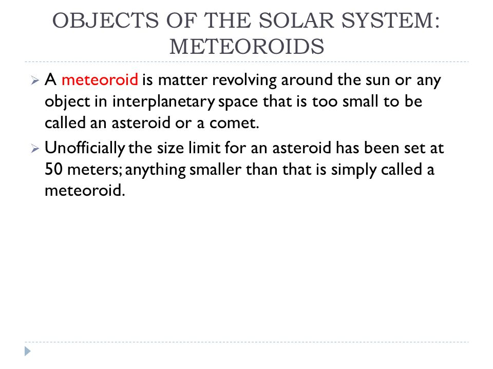 OBJECTS OF THE SOLAR SYSTEM: METEOROIDS  A meteoroid is matter revolving around the sun or any object in interplanetary space that is too small to be called an asteroid or a comet.