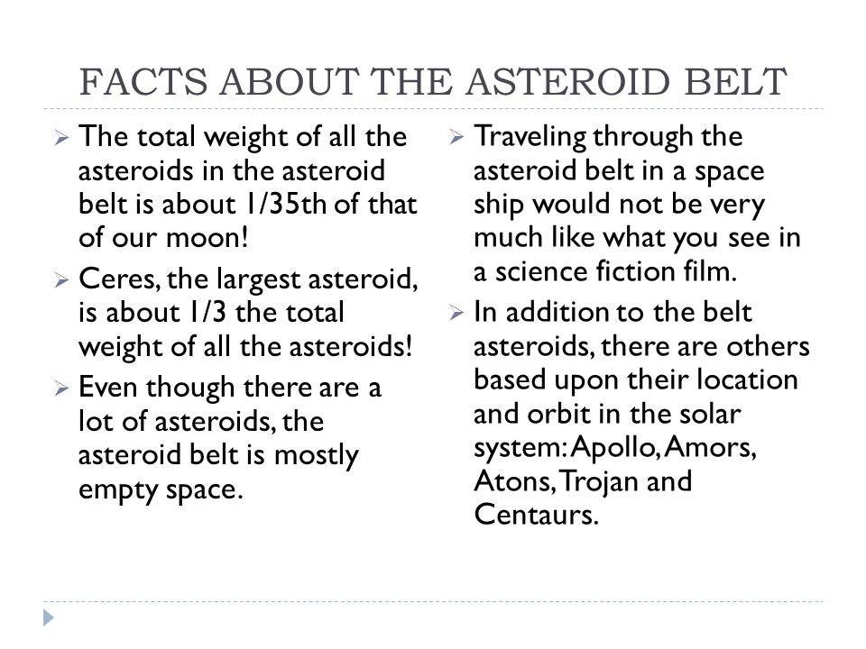 FACTS ABOUT THE ASTEROID BELT  The total weight of all the asteroids in the asteroid belt is about 1/35th of that of our moon.