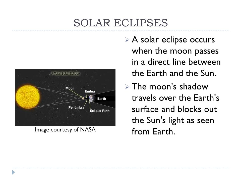 SOLAR ECLIPSES  A solar eclipse occurs when the moon passes in a direct line between the Earth and the Sun.