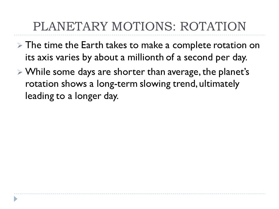 PLANETARY MOTIONS: ROTATION  The time the Earth takes to make a complete rotation on its axis varies by about a millionth of a second per day.