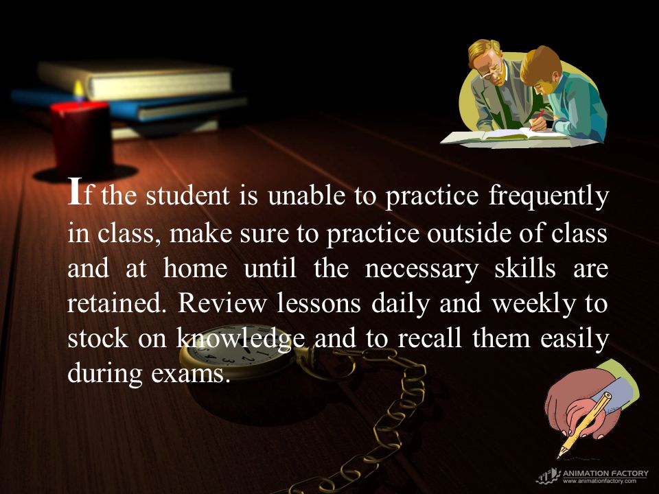 I f the student is unable to practice frequently in class, make sure to practice outside of class and at home until the necessary skills are retained.