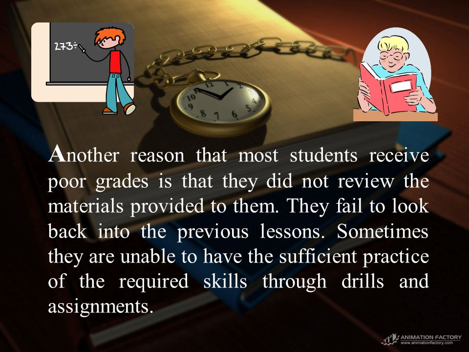 A nother reason that most students receive poor grades is that they did not review the materials provided to them.