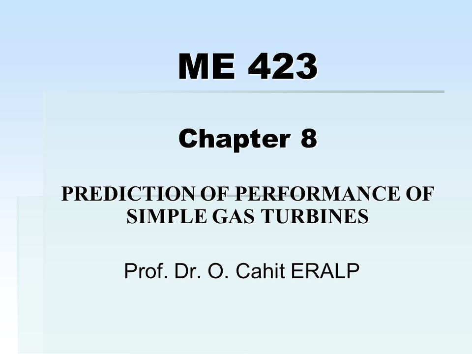 ME 423 Chapter 8 PREDICTION OF PERFORMANCE OF SIMPLE GAS TURBINES Prof. Dr. O. Cahit ERALP