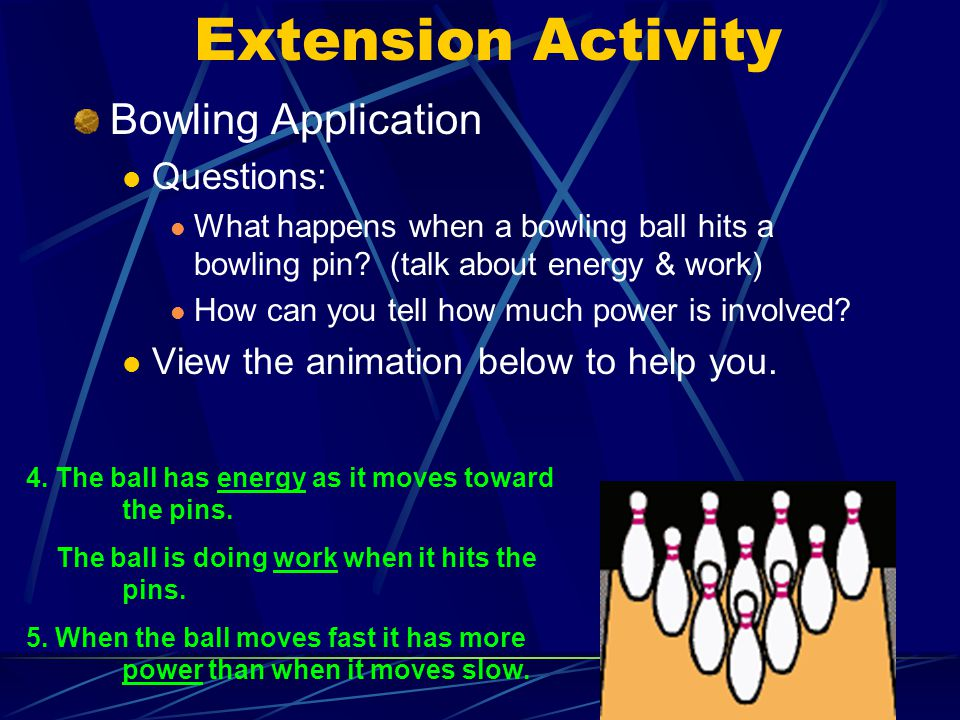 8 Extension Activity Bowling Application Questions: What happens when a bowling ball hits a bowling pin.