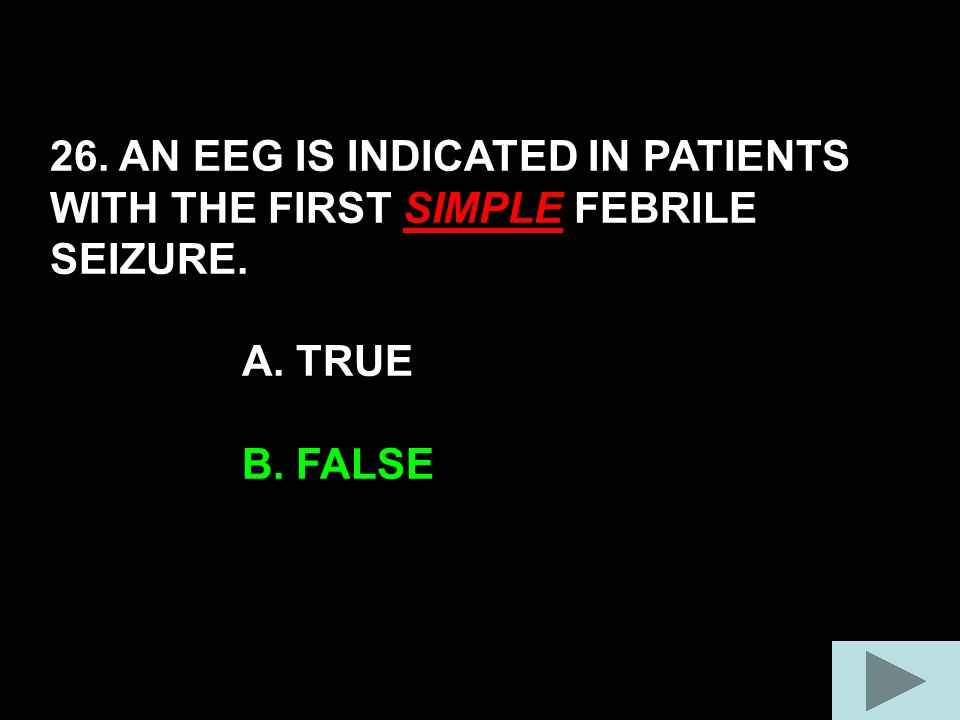 26. AN EEG IS INDICATED IN PATIENTS WITH THE FIRST SIMPLE FEBRILE SEIZURE. A. TRUE B. FALSE