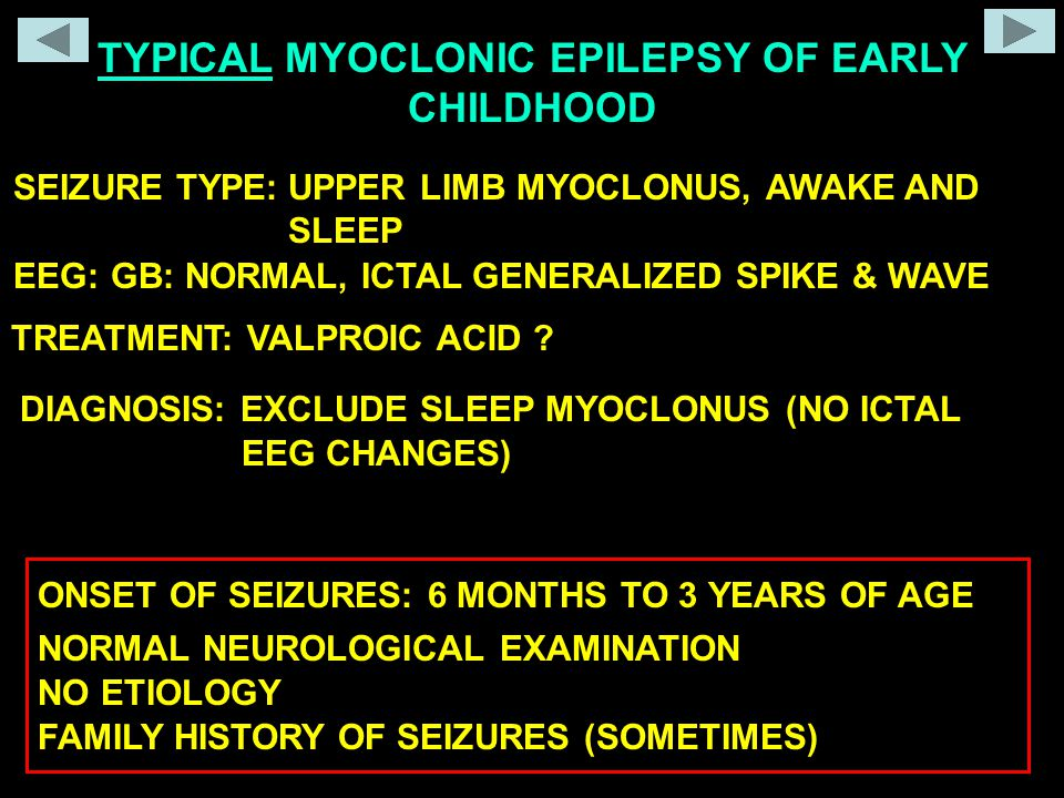 SEIZURE TYPE: EEG: TREATMENT: TYPICAL MYOCLONIC EPILEPSY OF EARLY CHILDHOOD UPPER LIMB MYOCLONUS, AWAKE AND SLEEP GB: NORMAL, ICTAL GENERALIZED SPIKE & WAVE DIAGNOSIS: EXCLUDE SLEEP MYOCLONUS (NO ICTAL ONSET OF SEIZURES: 6 MONTHS TO 3 YEARS OF AGE NORMAL NEUROLOGICAL EXAMINATION NO ETIOLOGY VALPROIC ACID .