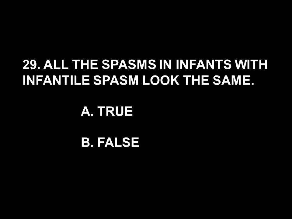 29. ALL THE SPASMS IN INFANTS WITH INFANTILE SPASM LOOK THE SAME. A. TRUE B. FALSE