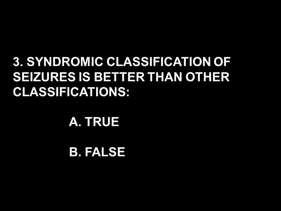 3. SYNDROMIC CLASSIFICATION OF SEIZURES IS BETTER THAN OTHER CLASSIFICATIONS: A. TRUE B. FALSE